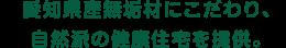 愛知県産無垢材のこだわり、自然は健康住宅を提供